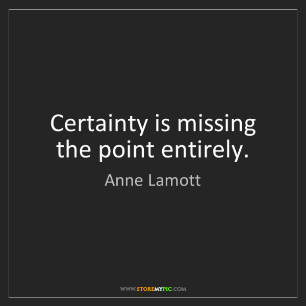 Anne Lamott: Certainty is missing the point entirely.