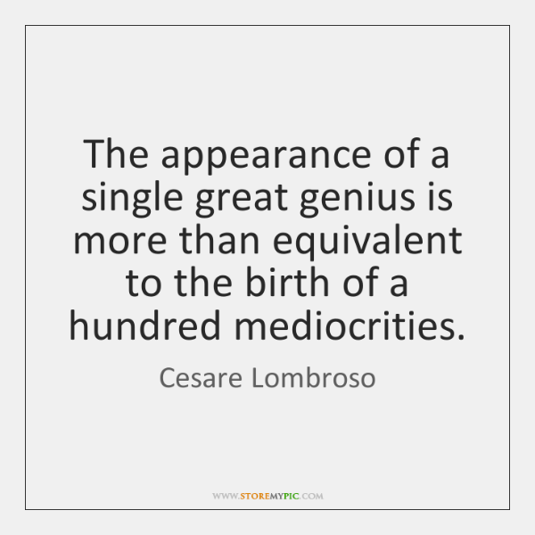 The appearance of a single great genius is more than equivalent to ...