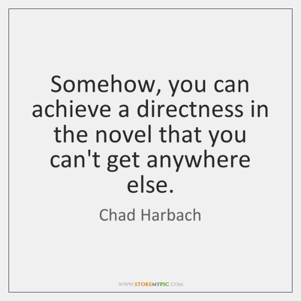 Somehow, you can achieve a directness in the novel that you can't ...