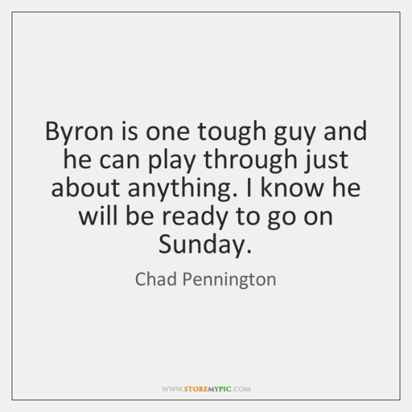 Byron is one tough guy and he can play through just about ...