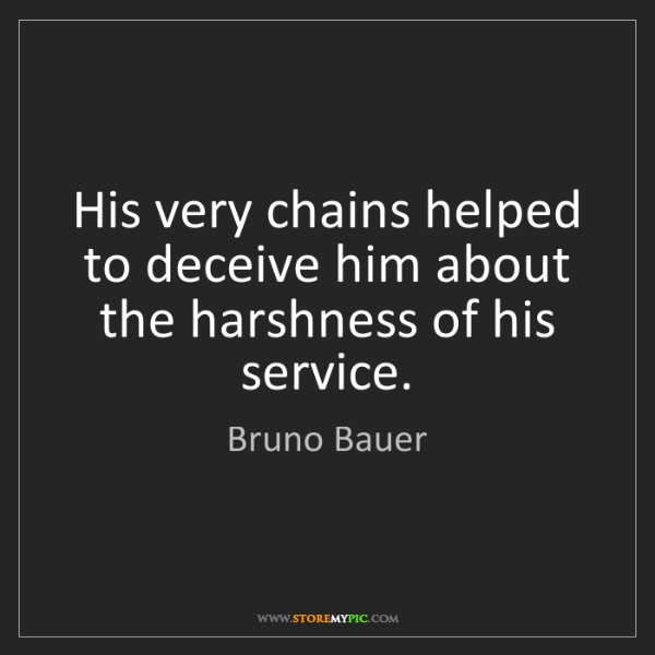 Bruno Bauer: His very chains helped to deceive him about the harshness...