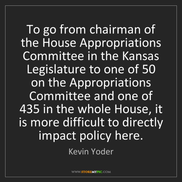 Kevin Yoder: To go from chairman of the House Appropriations Committee...