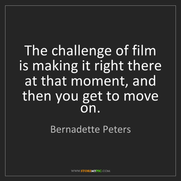 Bernadette Peters: The challenge of film is making it right there at that...