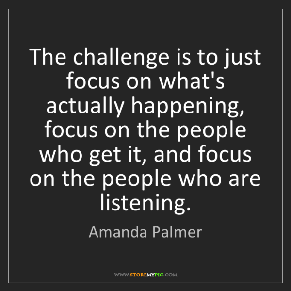 Amanda Palmer: The challenge is to just focus on what's actually happening,...