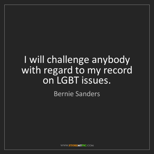 Bernie Sanders: I will challenge anybody with regard to my record on...