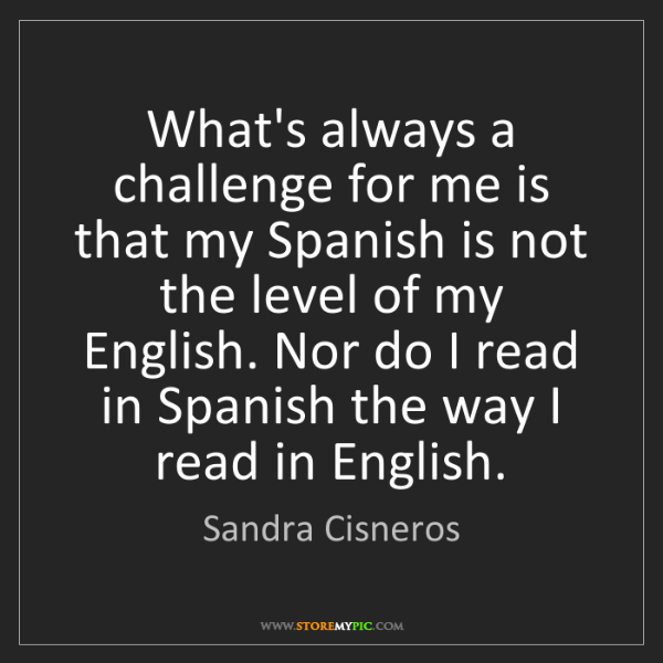Sandra Cisneros: What's always a challenge for me is that my Spanish is...