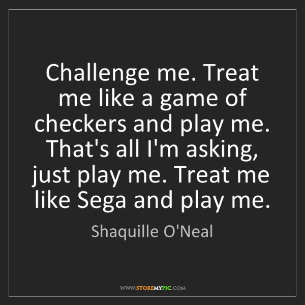 Shaquille O'Neal: Challenge me. Treat me like a game of checkers and play...