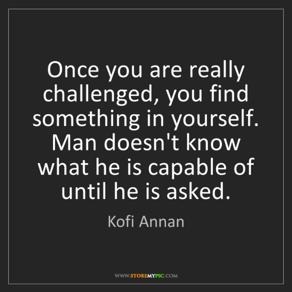 Kofi Annan: Once you are really challenged, you find something in...