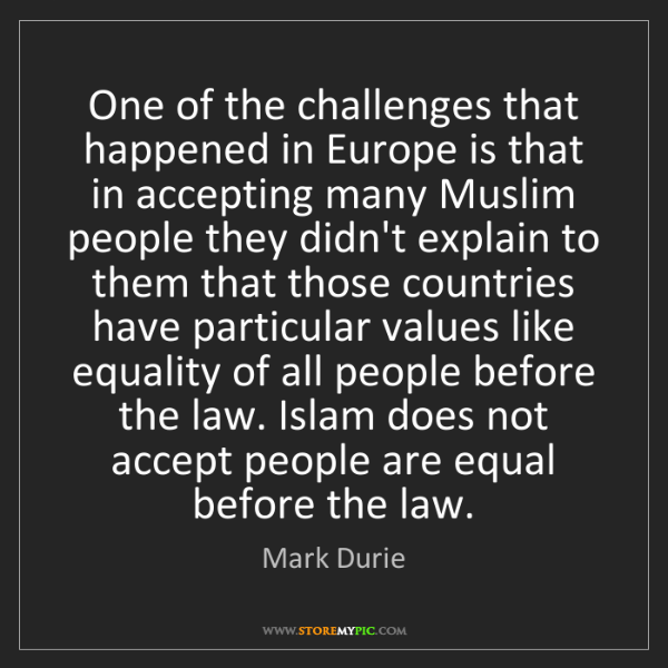 Mark Durie: One of the challenges that happened in Europe is that...