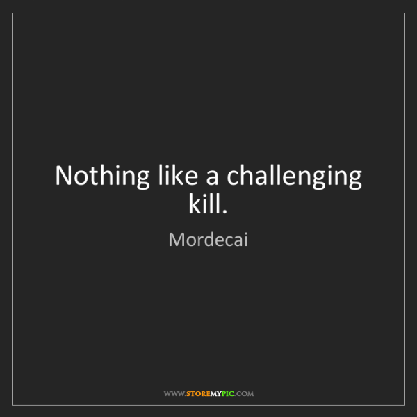 Mordecai: Nothing like a challenging kill.