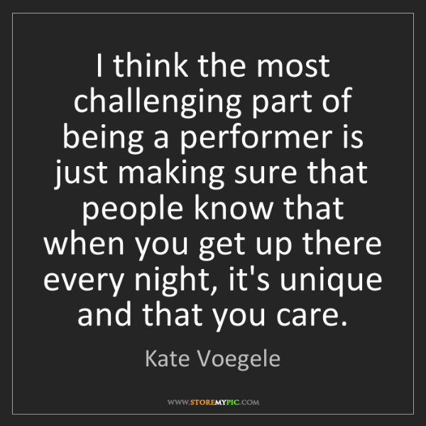 Kate Voegele: I think the most challenging part of being a performer...