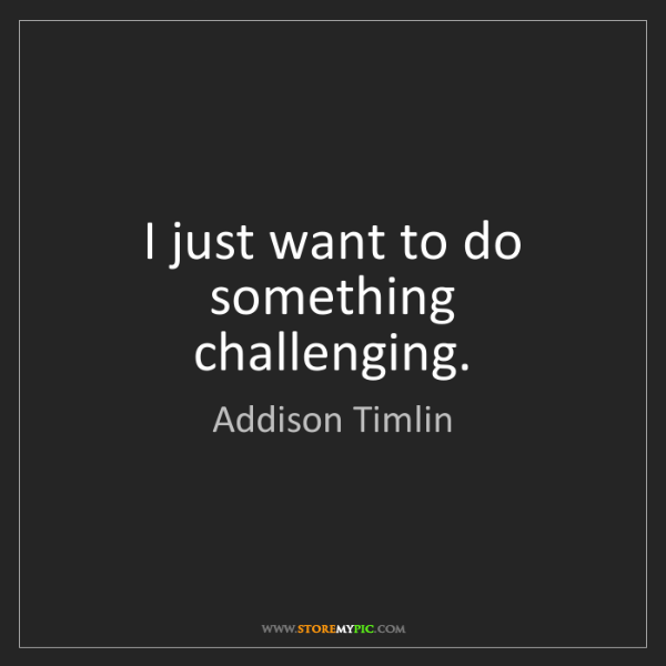 Addison Timlin: I just want to do something challenging.