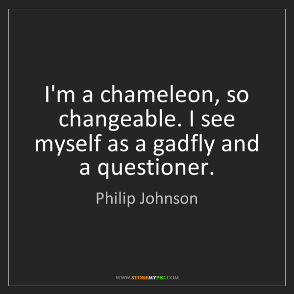Philip Johnson: I'm a chameleon, so changeable. I see myself as a gadfly...