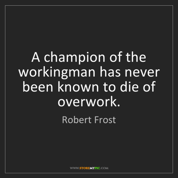 Robert Frost: A champion of the workingman has never been known to...
