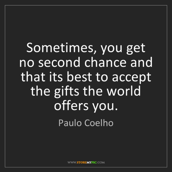 Paulo Coelho: Sometimes, you get no second chance and that its best...