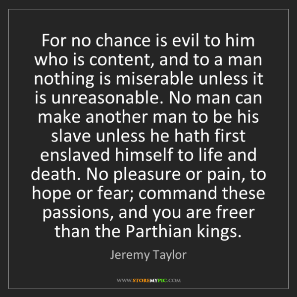 Jeremy Taylor: For no chance is evil to him who is content, and to a...