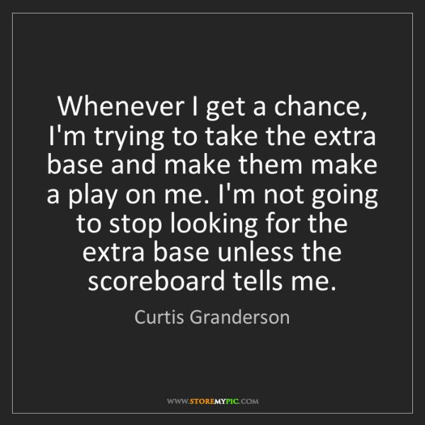 Curtis Granderson: Whenever I get a chance, I'm trying to take the extra...