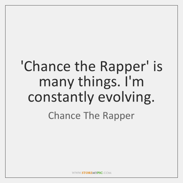 'Chance the Rapper' is many things. I'm constantly evolving.