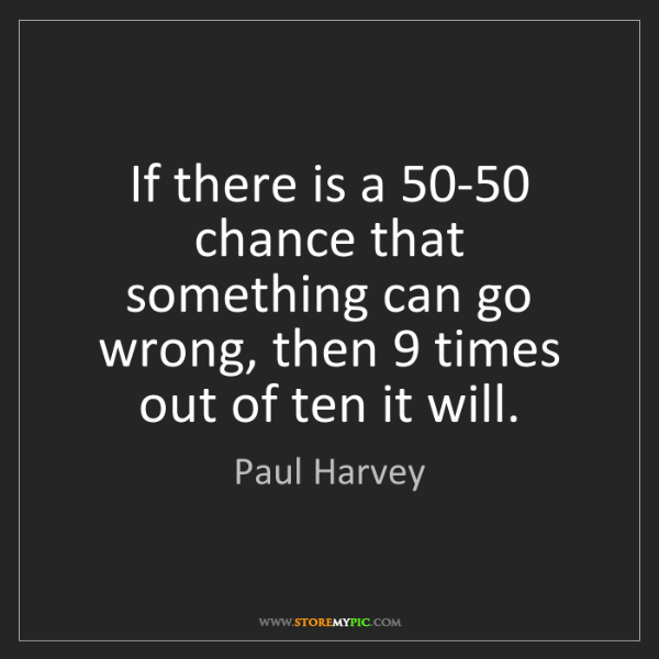 Paul Harvey: If there is a 50-50 chance that something can go wrong,...