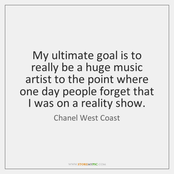 My ultimate goal is to really be a huge music artist to ...