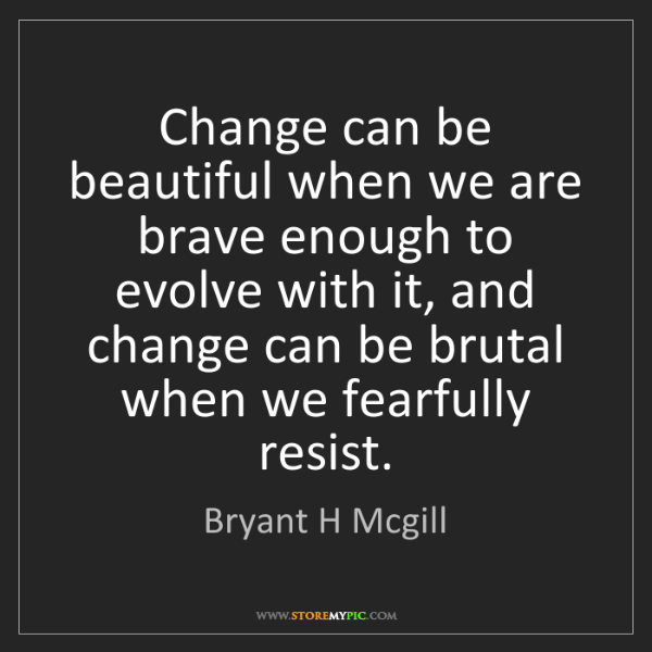 Bryant H Mcgill: Change can be beautiful when we are brave enough to evolve...