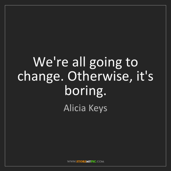 Alicia Keys: We're all going to change. Otherwise, it's boring.