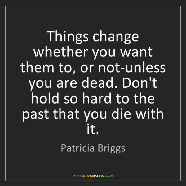 Patricia Briggs: Things change whether you want them to, or not-unless...