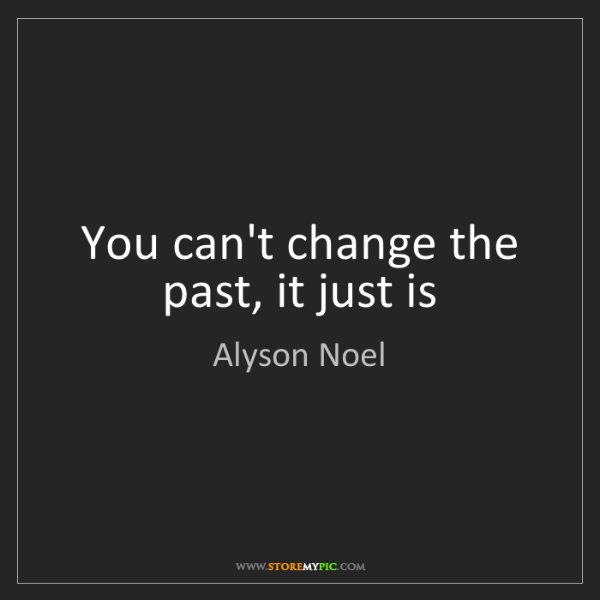 Alyson Noel: You can't change the past, it just is