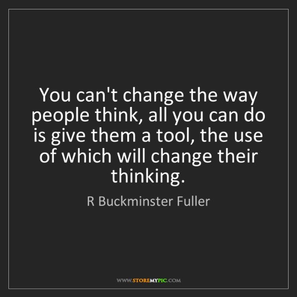 R Buckminster Fuller: You can't change the way people think, all you can do...