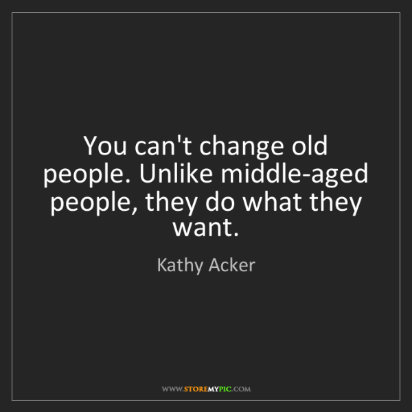 Kathy Acker: You can't change old people. Unlike middle-aged people,...