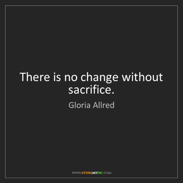 Gloria Allred: There is no change without sacrifice.