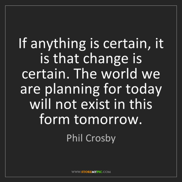 Phil Crosby: If anything is certain, it is that change is certain....