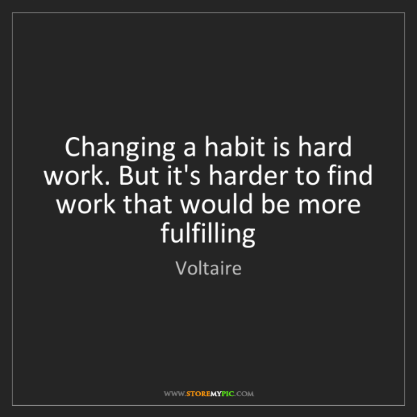 Voltaire: Changing a habit is hard work. But it's harder to find...