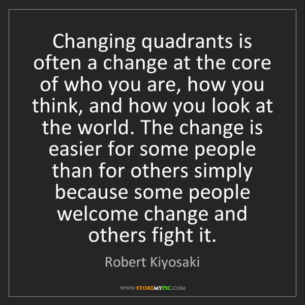Robert Kiyosaki: Changing quadrants is often a change at the core of who...