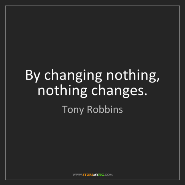 Tony Robbins: By changing nothing, nothing changes.