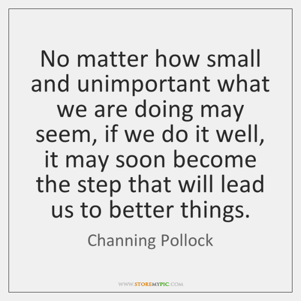 No matter how small and unimportant what we are doing may seem, ...