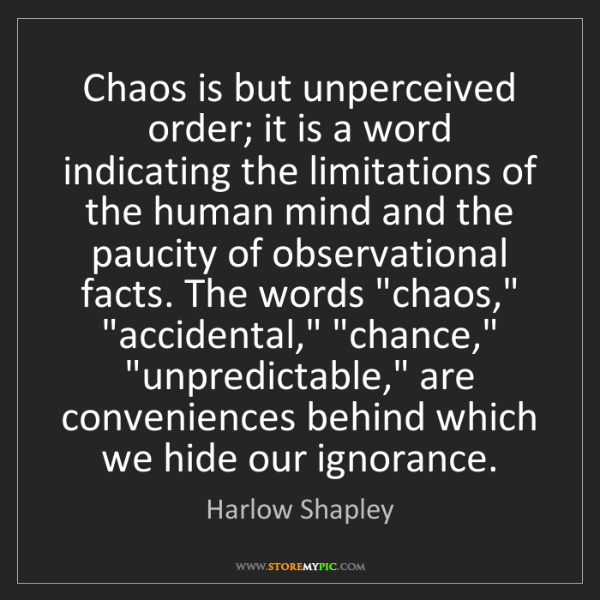 Harlow Shapley: Chaos is but unperceived order; it is a word indicating...