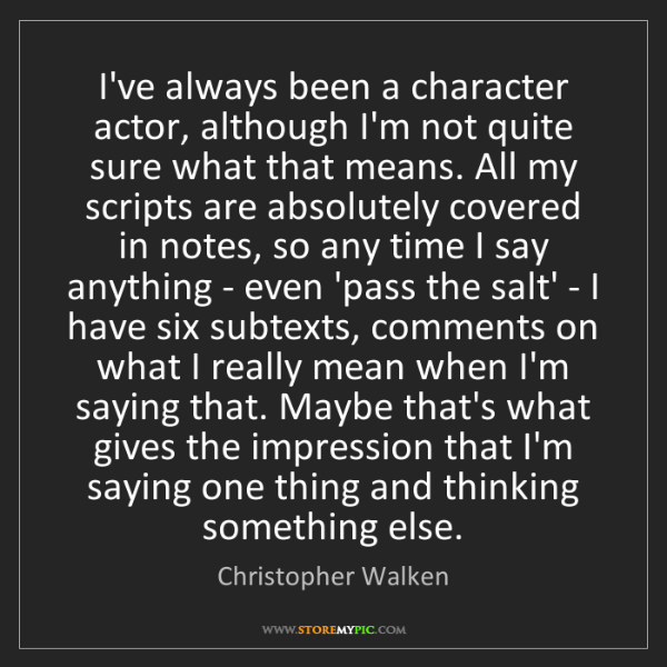 Christopher Walken: I've always been a character actor, although I'm not...
