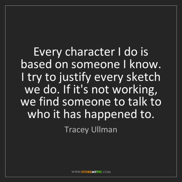 Tracey Ullman: Every character I do is based on someone I know. I try...
