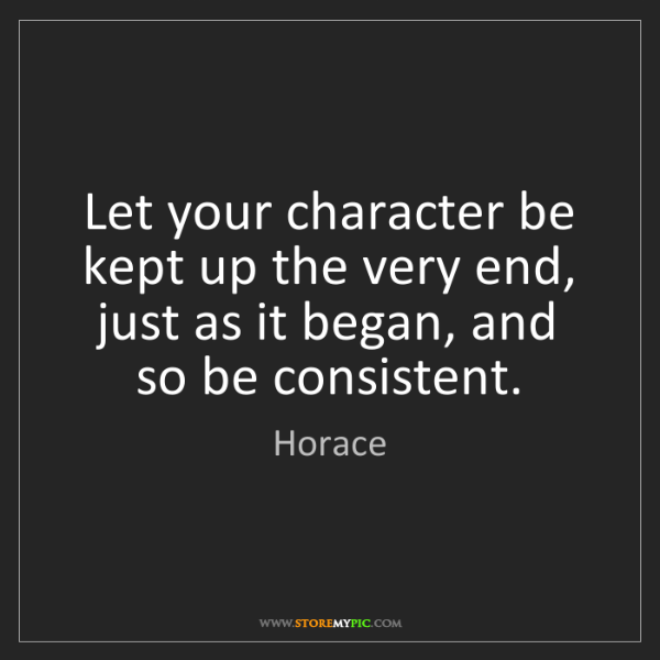Horace: Let your character be kept up the very end, just as it...