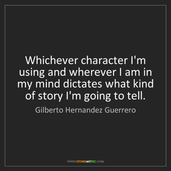 Gilberto Hernandez Guerrero: Whichever character I'm using and wherever I am in my...