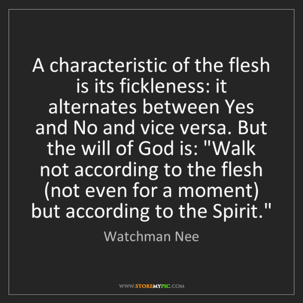 Watchman Nee: A characteristic of the flesh is its fickleness: it alternates...