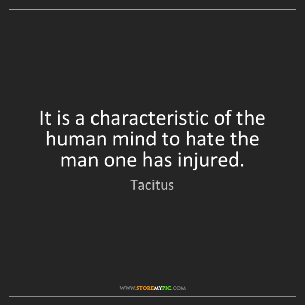 Tacitus: It is a characteristic of the human mind to hate the...