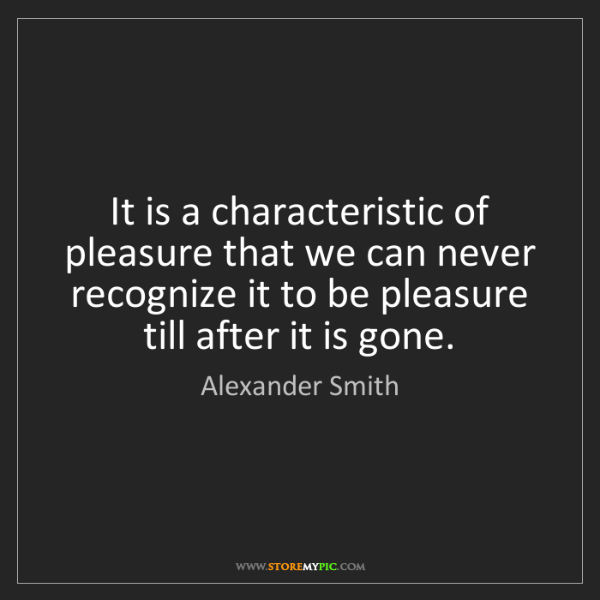 Alexander Smith: It is a characteristic of pleasure that we can never...