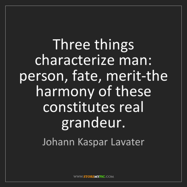 Johann Kaspar Lavater: Three things characterize man: person, fate, merit-the...