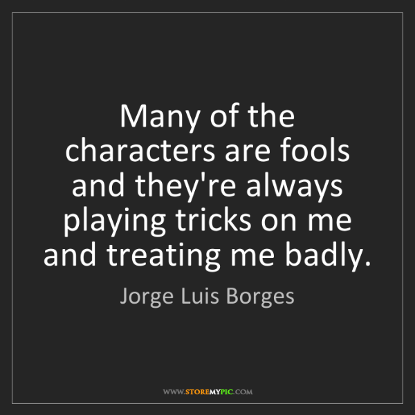 Jorge Luis Borges: Many of the characters are fools and they're always playing...