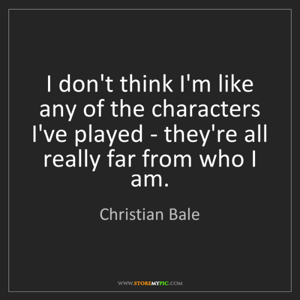 Christian Bale: I don't think I'm like any of the characters I've played...