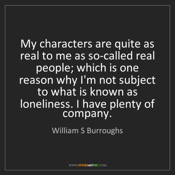 William S Burroughs: My characters are quite as real to me as so-called real...