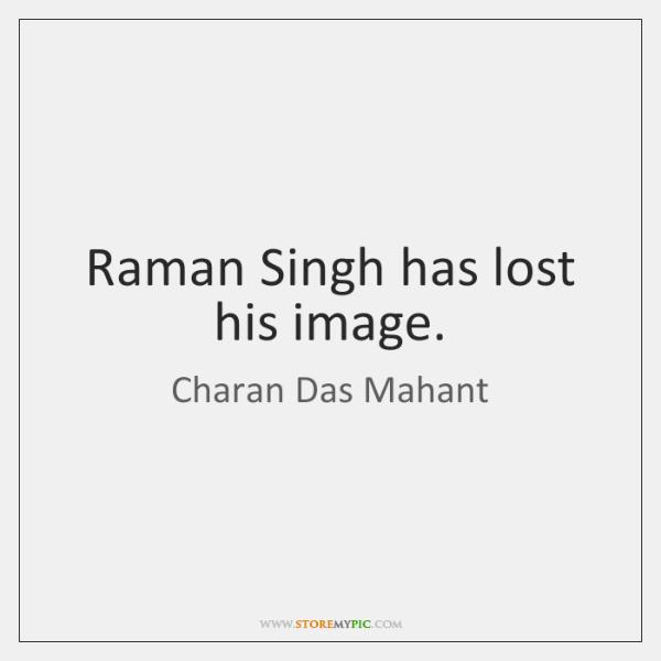 Raman Singh has lost his image.