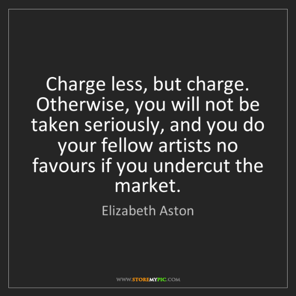 Elizabeth Aston: Charge less, but charge. Otherwise, you will not be taken...